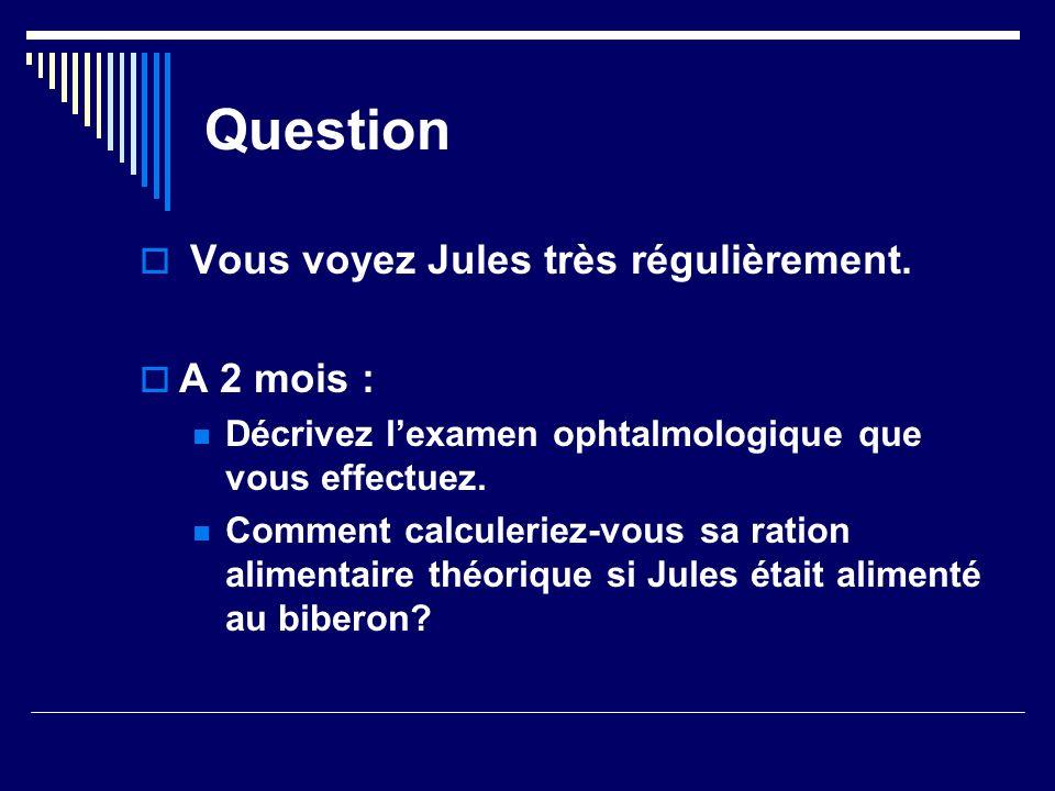 Question Vous voyez Jules très régulièrement. A 2 mois : Décrivez lexamen ophtalmologique que vous effectuez. Comment calculeriez-vous sa ration alime