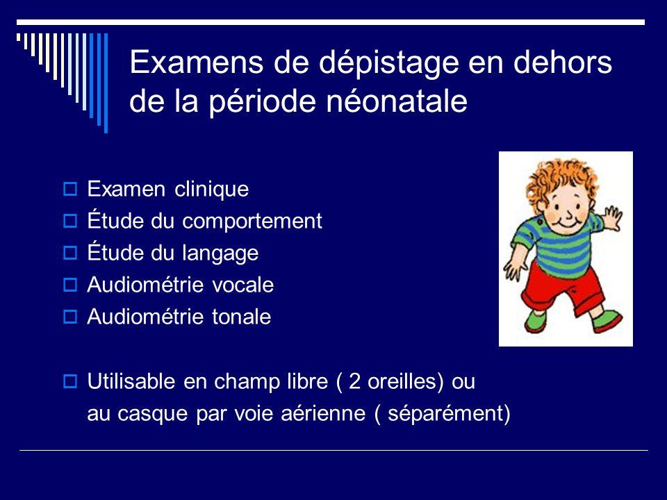 Examens de dépistage en dehors de la période néonatale Examen clinique Étude du comportement Étude du langage Audiométrie vocale Audiométrie tonale Ut