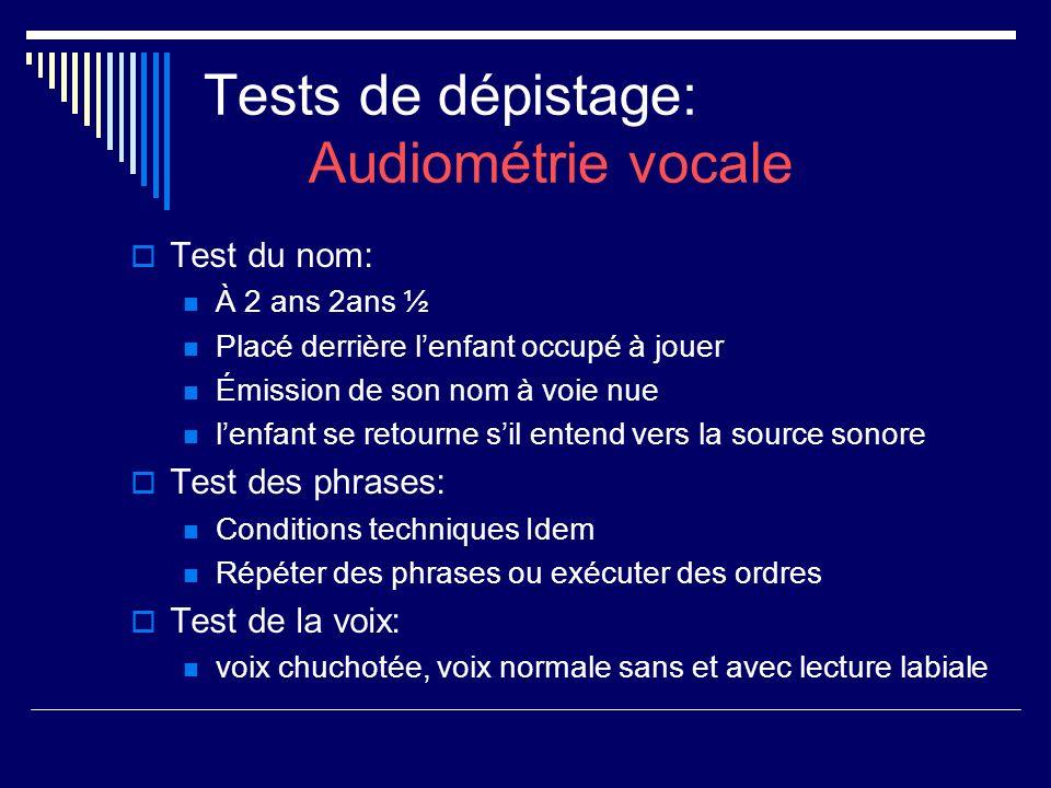 Tests de dépistage: Audiométrie vocale Test du nom: À 2 ans 2ans ½ Placé derrière lenfant occupé à jouer Émission de son nom à voie nue lenfant se ret