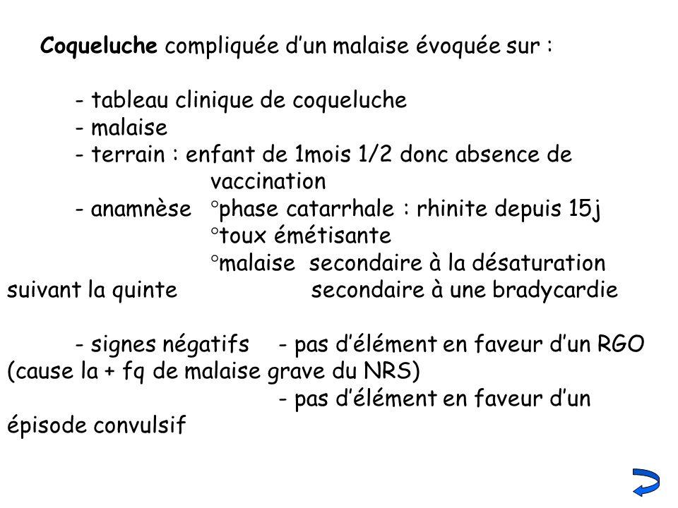Coqueluche compliquée dun malaise évoquée sur : - tableau clinique de coqueluche - malaise - terrain : enfant de 1mois 1/2 donc absence de vaccination