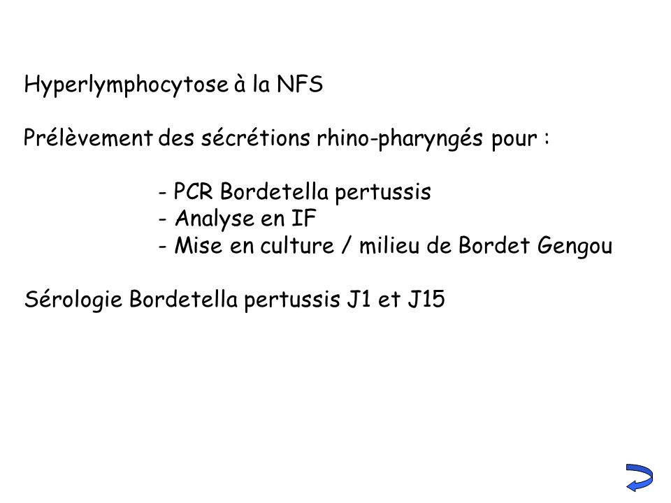 Hyperlymphocytose à la NFS Prélèvement des sécrétions rhino-pharyngés pour : - PCR Bordetella pertussis - Analyse en IF - Mise en culture / milieu de