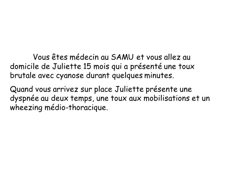 Vous êtes médecin au SAMU et vous allez au domicile de Juliette 15 mois qui a présenté une toux brutale avec cyanose durant quelques minutes. Quand vo