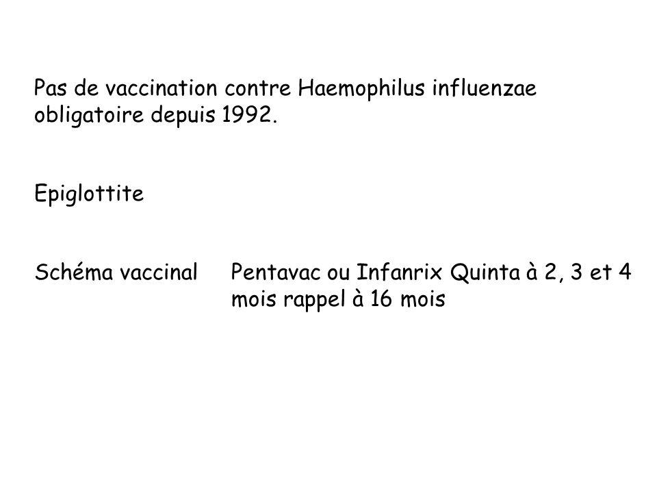 Pas de vaccination contre Haemophilus influenzae obligatoire depuis 1992. Epiglottite Schéma vaccinalPentavac ou Infanrix Quinta à 2, 3 et 4 mois rapp