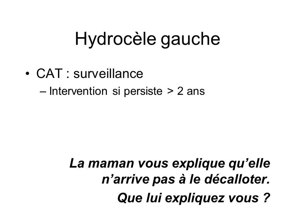 Hydrocèle gauche CAT : surveillance –Intervention si persiste > 2 ans La maman vous explique quelle narrive pas à le décalloter. Que lui expliquez vou