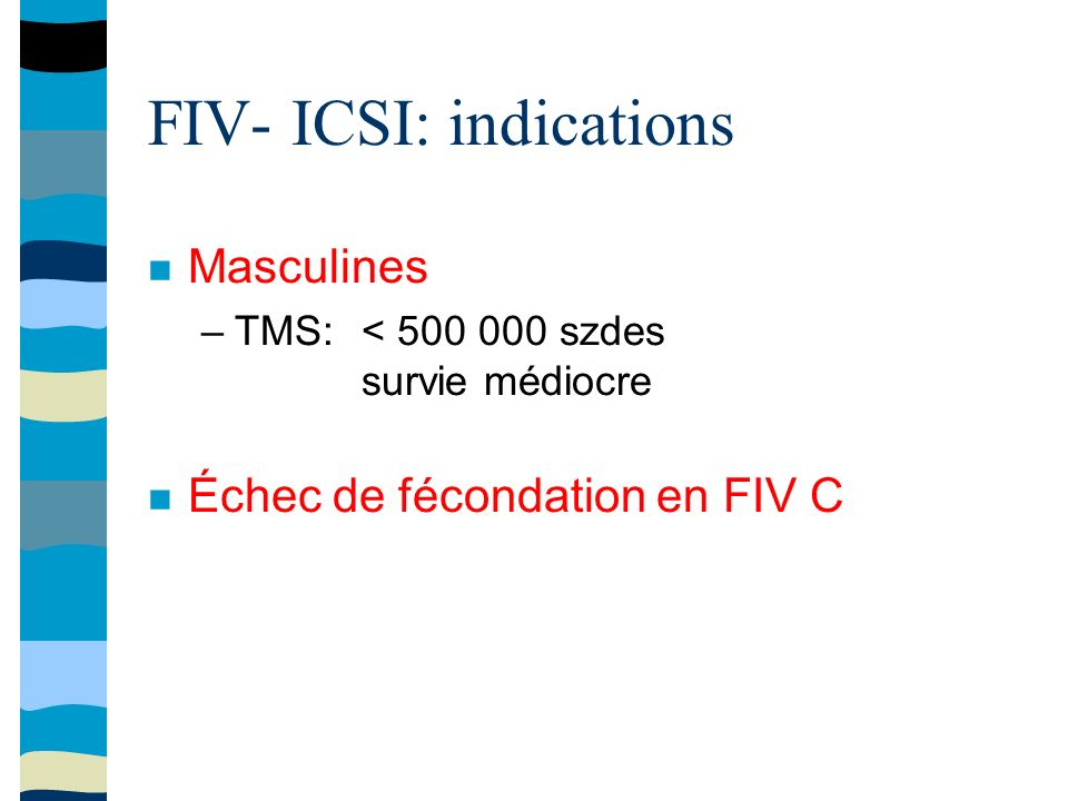 FIV- ICSI: indications Masculines –TMS: < 500 000 szdes survie médiocre Échec de fécondation en FIV C