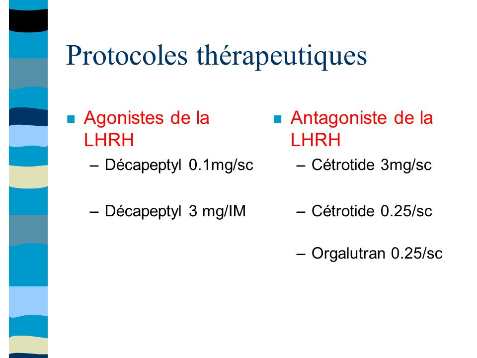 Protocoles thérapeutiques Agonistes de la LHRH –Décapeptyl 0.1mg/sc –Décapeptyl 3 mg/IM Antagoniste de la LHRH –Cétrotide 3mg/sc –Cétrotide 0.25/sc –Orgalutran 0.25/sc