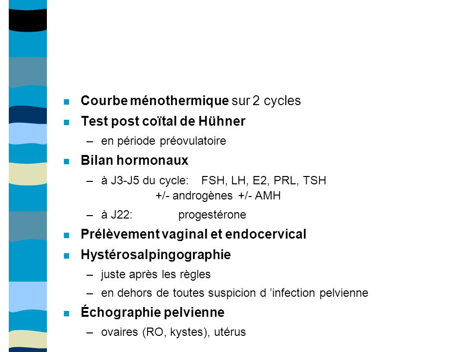 Courbe ménothermique sur 2 cycles Test post coïtal de Hühner –en période préovulatoire Bilan hormonaux –à J3-J5 du cycle: FSH, LH, E2, PRL, TSH +/- androgènes +/- AMH –à J22: progestérone Prélèvement vaginal et endocervical Hystérosalpingographie –juste après les règles –en dehors de toutes suspicion d infection pelvienne Échographie pelvienne –ovaires (RO, kystes), utérus