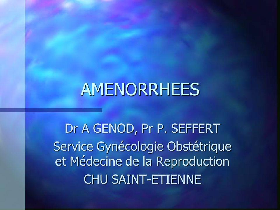 AMENORRHEES Dr A GENOD, Pr P. SEFFERT Service Gynécologie Obstétrique et Médecine de la Reproduction CHU SAINT-ETIENNE