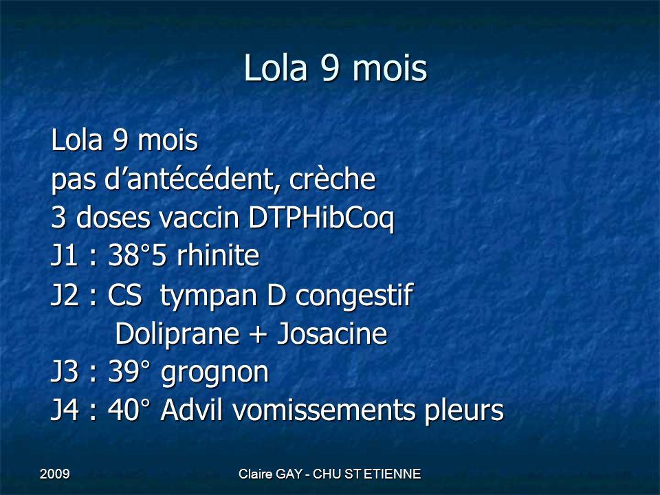 2009Claire GAY - CHU ST ETIENNE Lola 9 mois prélèvements sanguins ( pose VVP) : - NFP : hyperleucocytose à PNN - CRP et procalcitonine élevées - hémoculture ponction lombaire en urgence (pas de troubles hémodynamiques) - liquide trouble, hypertendu - GB > 10/mm3 (sans GR) = PNN altérés - protéines >0,45g/l glucose 0,45g/l glucose<gluc sg/2 - lactate> 2 mmol/l - identification du germe (cocciG+, si ex direct négatif : Ag soluble) + culture - antibiogramme + CMI