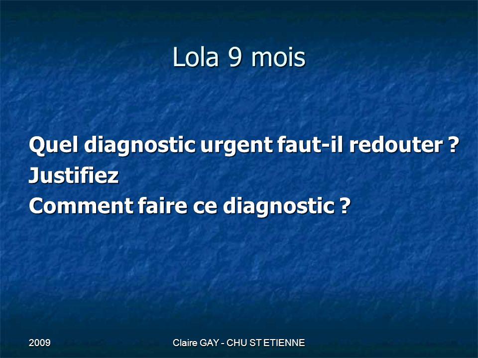 2009Claire GAY - CHU ST ETIENNE Lola 9 mois Quel diagnostic urgent faut-il redouter ? Justifiez Comment faire ce diagnostic ?