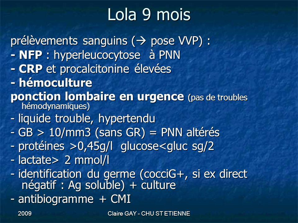 2009Claire GAY - CHU ST ETIENNE Lola 9 mois prélèvements sanguins ( pose VVP) : - NFP : hyperleucocytose à PNN - CRP et procalcitonine élevées - hémoc