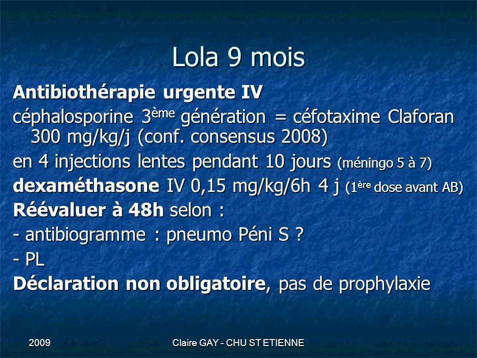 2009Claire GAY - CHU ST ETIENNE Lola 9 mois Antibiothérapie urgente IV céphalosporine 3 ème génération = céfotaxime Claforan 300 mg/kg/j (conf. consen
