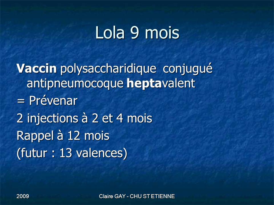 2009Claire GAY - CHU ST ETIENNE Lola 9 mois Vaccin polysaccharidique conjugué antipneumocoque heptavalent = Prévenar 2 injections à 2 et 4 mois Rappel