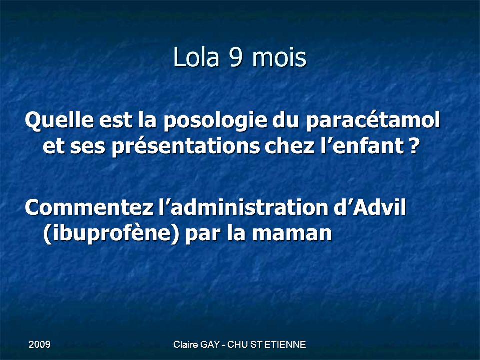 2009Claire GAY - CHU ST ETIENNE Lola 9 mois Quelle est la posologie du paracétamol et ses présentations chez lenfant ? Commentez ladministration dAdvi