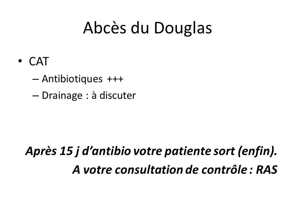 Abcès du Douglas CAT – Antibiotiques +++ – Drainage : à discuter Après 15 j dantibio votre patiente sort (enfin). A votre consultation de contrôle : R