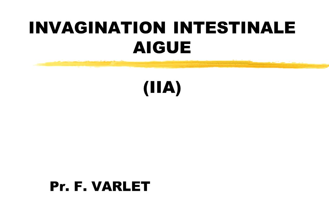 INVAGINATION INTESTINALE AIGUE (IIA) Pr. F. VARLET