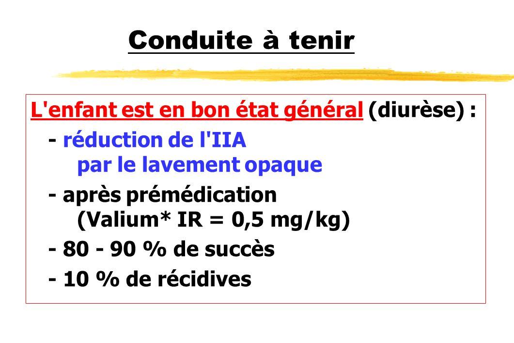 Conduite à tenir L'enfant est en bon état général (diurèse) : - réduction de l'IIA par le lavement opaque - après prémédication (Valium* IR = 0,5 mg/k