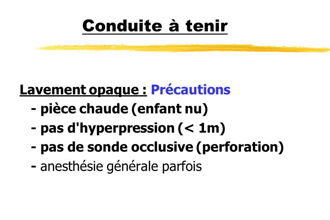 Conduite à tenir Lavement opaque : Précautions - pièce chaude (enfant nu) - pas d'hyperpression (< 1m) - pas de sonde occlusive (perforation) - anesth