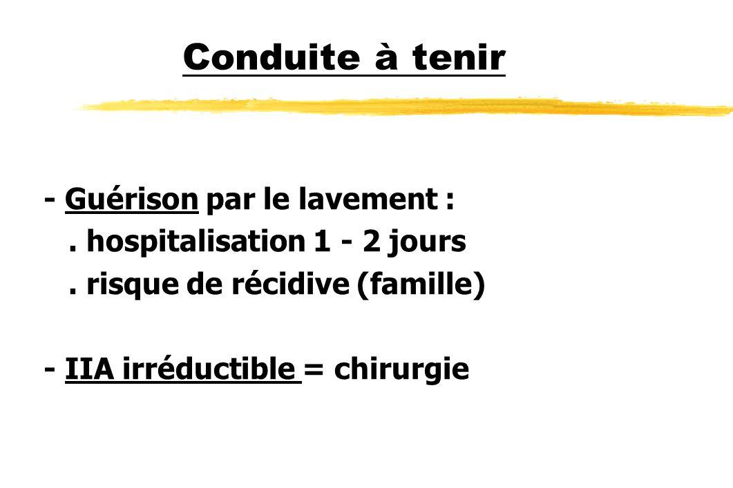 Conduite à tenir - Guérison par le lavement :. hospitalisation 1 - 2 jours. risque de récidive (famille) - IIA irréductible = chirurgie