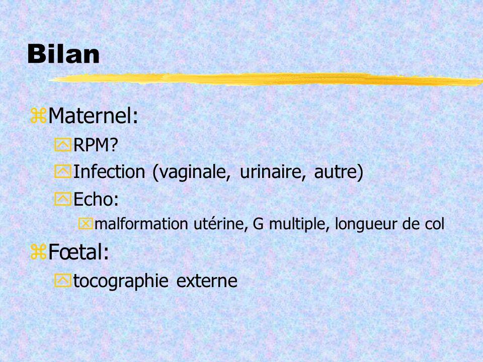 Bilan Maternel: RPM? Infection (vaginale, urinaire, autre) Echo: malformation utérine, G multiple, longueur de col Fœtal: tocographie externe