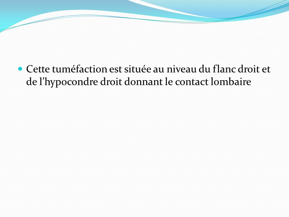 Cette tuméfaction est située au niveau du flanc droit et de lhypocondre droit donnant le contact lombaire
