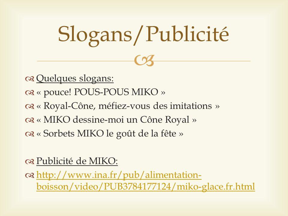 Quelques slogans: « pouce! POUS-POUS MIKO » « Royal-Cône, méfiez-vous des imitations » « MIKO dessine-moi un Cône Royal » « Sorbets MIKO le goût de la