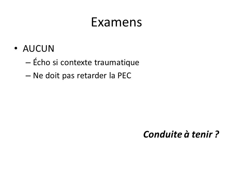 Examens AUCUN – Écho si contexte traumatique – Ne doit pas retarder la PEC Conduite à tenir ?