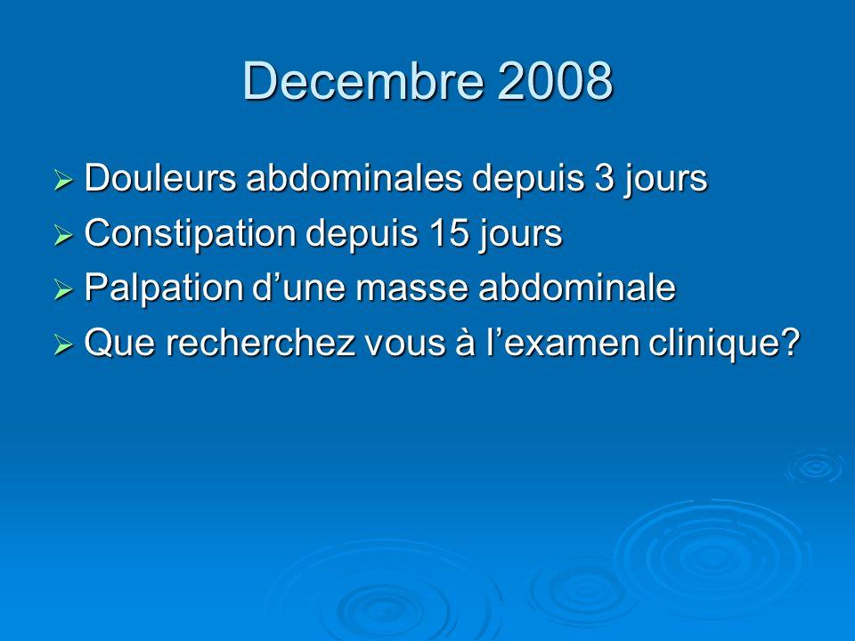 Decembre 2008 Douleurs abdominales depuis 3 jours Douleurs abdominales depuis 3 jours Constipation depuis 15 jours Constipation depuis 15 jours Palpat