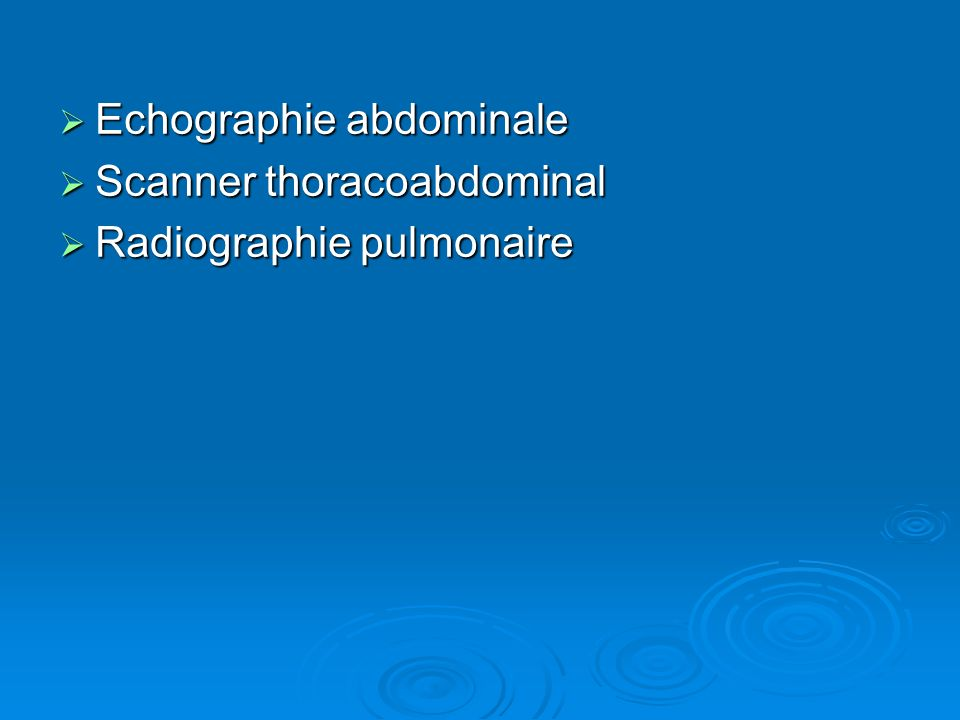 Echographie abdominale Echographie abdominale Scanner thoracoabdominal Scanner thoracoabdominal Radiographie pulmonaire Radiographie pulmonaire
