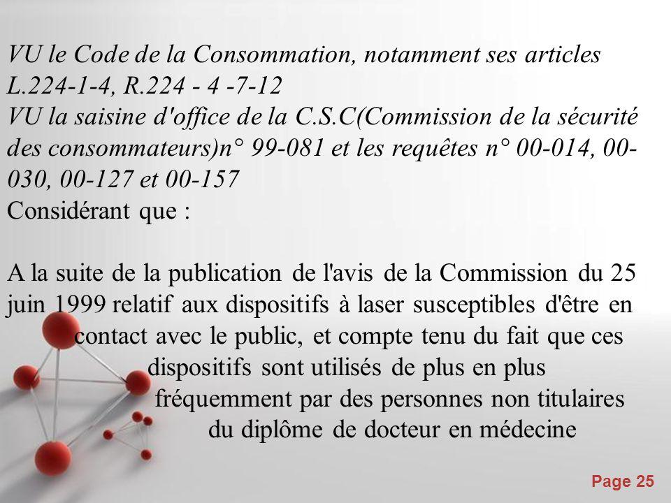 Powerpoint Templates Page 25 VU le Code de la Consommation, notamment ses articles L.224-1-4, R.224 - 4 -7-12 VU la saisine d office de la C.S.C(Commission de la sécurité des consommateurs)n° 99-081 et les requêtes n° 00-014, 00- 030, 00-127 et 00-157 Considérant que : A la suite de la publication de l avis de la Commission du 25 juin 1999 relatif aux dispositifs à laser susceptibles d être en contact avec le public, et compte tenu du fait que ces dispositifs sont utilisés de plus en plus fréquemment par des personnes non titulaires du diplôme de docteur en médecine