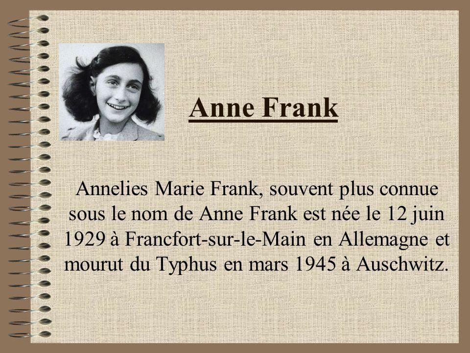 Anne Frank Annelies Marie Frank, souvent plus connue sous le nom de Anne Frank est née le 12 juin 1929 à Francfort-sur-le-Main en Allemagne et mourut