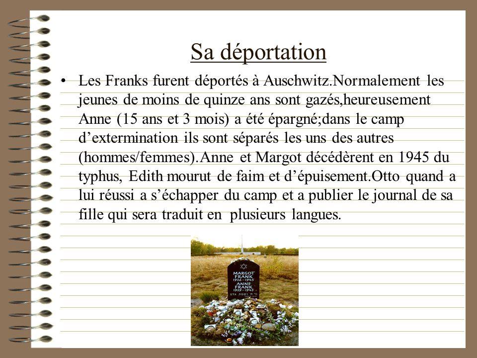 Sa déportation Les Franks furent déportés à Auschwitz.Normalement les jeunes de moins de quinze ans sont gazés,heureusement Anne (15 ans et 3 mois) a