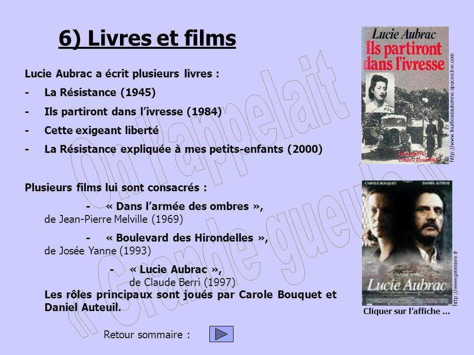 6) Livres et films Lucie Aubrac a écrit plusieurs livres : -La Résistance (1945) -Ils partiront dans livresse (1984) - Cette exigeant liberté - La Résistance expliquée à mes petits-enfants (2000) Plusieurs films lui sont consacrés : - « Dans larmée des ombres », de Jean-Pierre Melville (1969) -« Boulevard des Hirondelles », de Josée Yanne (1993) - « Lucie Aubrac », de Claude Berri (1997) Les rôles principaux sont joués par Carole Bouquet et Daniel Auteuil.