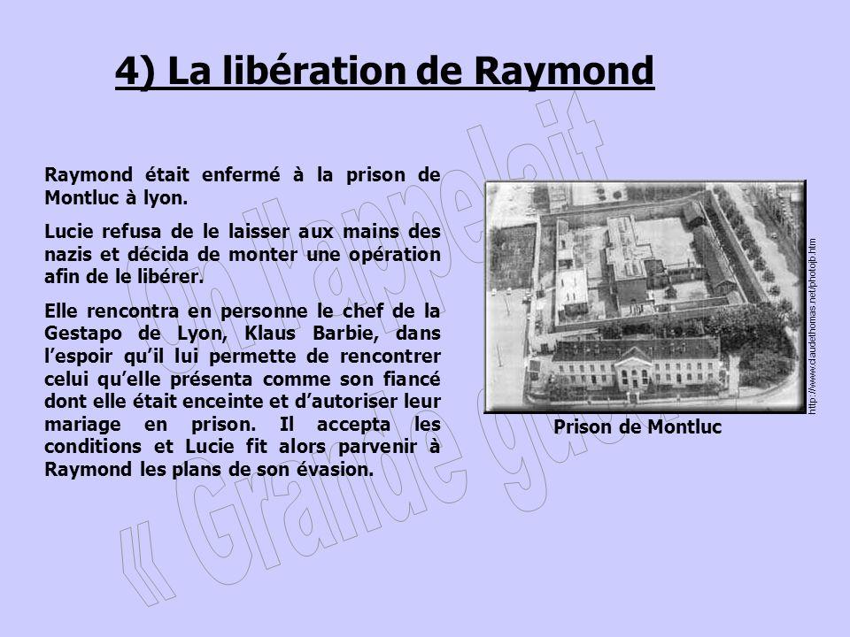 4) La libération de Raymond Raymond était enfermé à la prison de Montluc à lyon. Lucie refusa de le laisser aux mains des nazis et décida de monter un