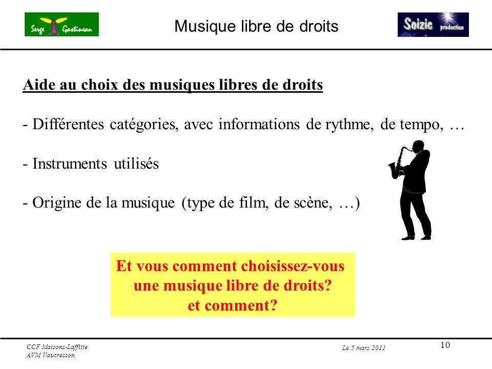 10 Le 5 mars 2011 CCF Maisons-Laffitte AVM Vaucresson Musique libre de droits Aide au choix des musiques libres de droits - Différentes catégories, avec informations de rythme, de tempo, … - Instruments utilisés - Origine de la musique (type de film, de scène, …) Et vous comment choisissez-vous une musique libre de droits.