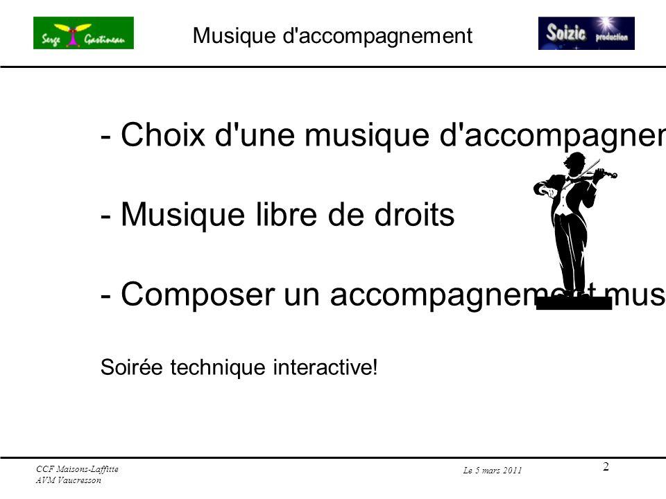 3 Choix d une musique d accompagnement Le 5 mars 2011 CCF Maisons-Laffitte AVM Vaucresson - En cinéma l image est primordiale par rapport au son - La bande sonore sera un complément à l image - La musique (partie de la bande sonore) doit appuyer et soutenir l image, mais ne pas l évincer.