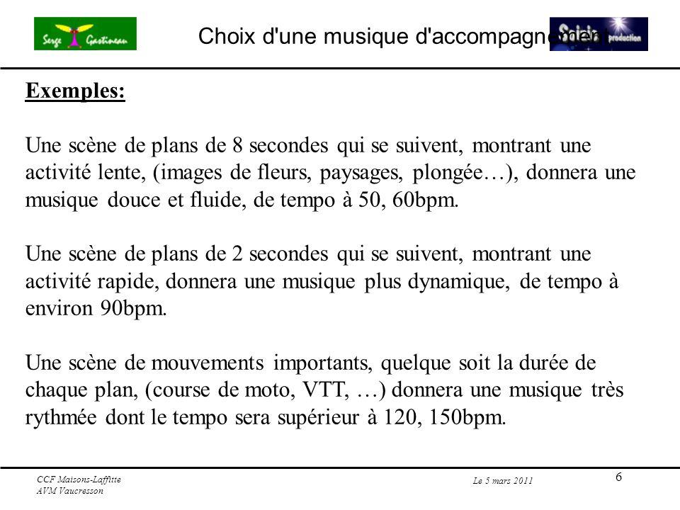 6 Le 5 mars 2011 CCF Maisons-Laffitte AVM Vaucresson Exemples: Une scène de plans de 8 secondes qui se suivent, montrant une activité lente, (images de fleurs, paysages, plongée…), donnera une musique douce et fluide, de tempo à 50, 60bpm.
