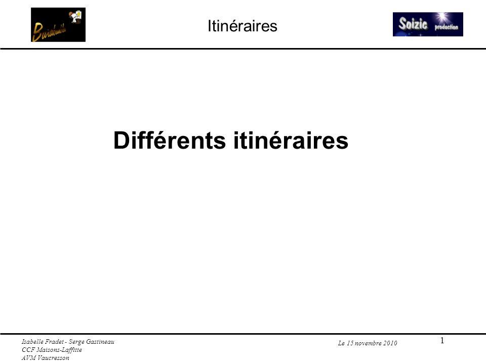 1 Itinéraires Le 15 novembre 2010 Différents itinéraires Isabelle Fradet - Serge Gastineau CCF Maisons-Laffitte AVM Vaucresson