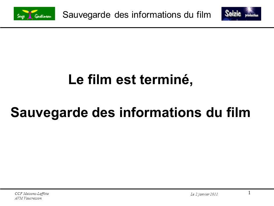 2 Sauvegarde des informations du film Le 2 janvier 2011 CCF Maisons-Laffitte AVM Vaucresson Le film est-il définitivement terminé.
