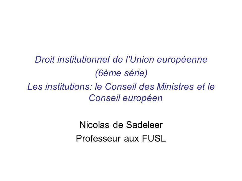 Droit institutionnel de lUnion européenne (6ème série) Les institutions: le Conseil des Ministres et le Conseil européen Nicolas de Sadeleer Professeu