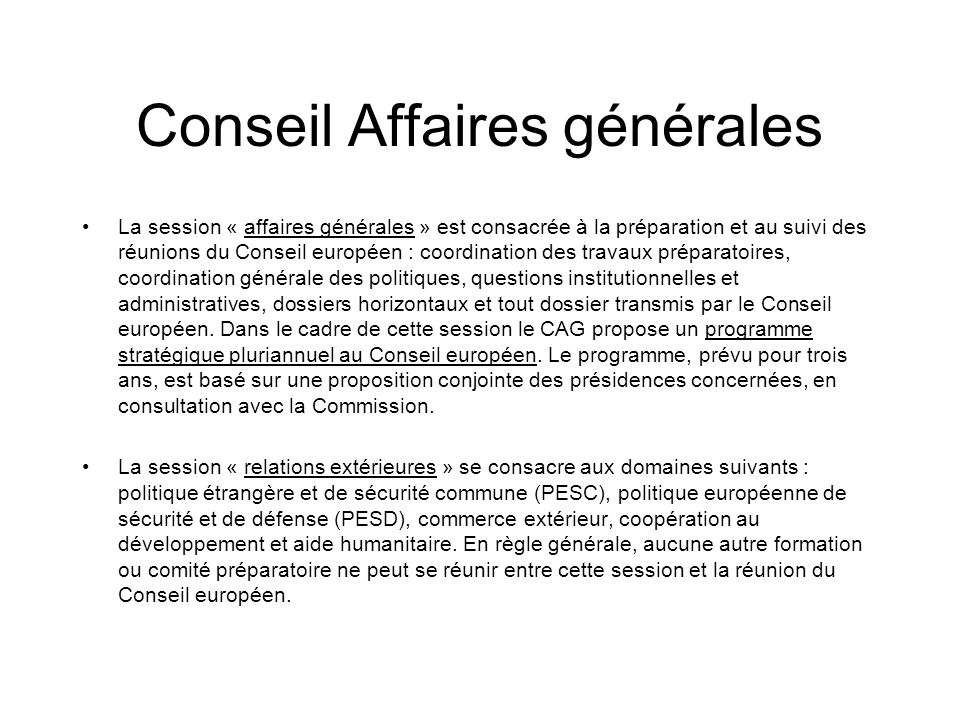 Conseil Affaires générales La session « affaires générales » est consacrée à la préparation et au suivi des réunions du Conseil européen : coordinatio