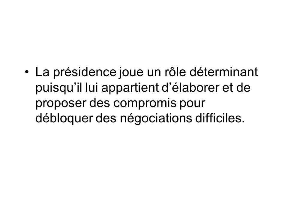 La présidence joue un rôle déterminant puisquil lui appartient délaborer et de proposer des compromis pour débloquer des négociations difficiles.