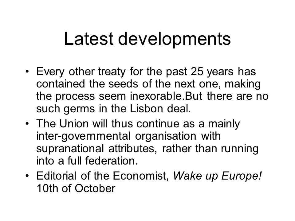 Latest developments Every other treaty for the past 25 years has contained the seeds of the next one, making the process seem inexorable.But there are no such germs in the Lisbon deal.
