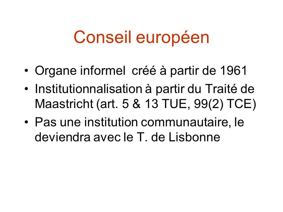 Conseil européen Organe informel créé à partir de 1961 Institutionnalisation à partir du Traité de Maastricht (art. 5 & 13 TUE, 99(2) TCE) Pas une ins