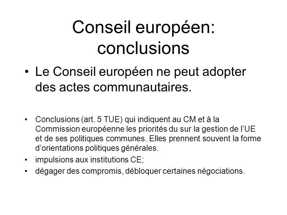 Conseil européen: conclusions Le Conseil européen ne peut adopter des actes communautaires. Conclusions (art. 5 TUE) qui indiquent au CM et à la Commi