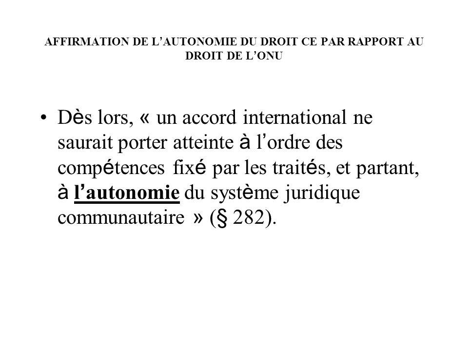 AFFIRMATION DE L AUTONOMIE DU DROIT CE PAR RAPPORT AU DROIT DE L ONU D è s lors, « un accord international ne saurait porter atteinte à l ordre des co