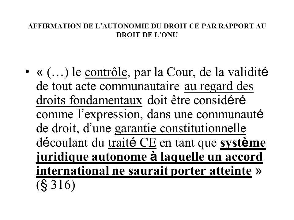 AFFIRMATION DE L AUTONOMIE DU DROIT CE PAR RAPPORT AU DROIT DE L ONU « ( … ) le contrôle, par la Cour, de la validit é de tout acte communautaire au r