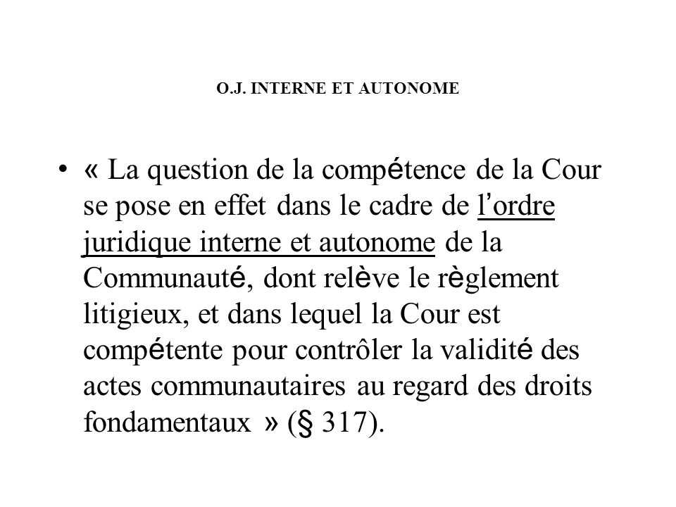 O.J. INTERNE ET AUTONOME « La question de la comp é tence de la Cour se pose en effet dans le cadre de l ordre juridique interne et autonome de la Com