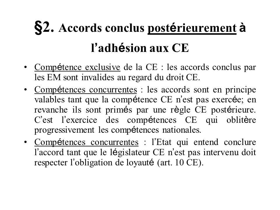 §2. Accords conclus post é rieurement à l adh é sion aux CE Comp é tence exclusive de la CE : les accords conclus par les EM sont invalides au regard