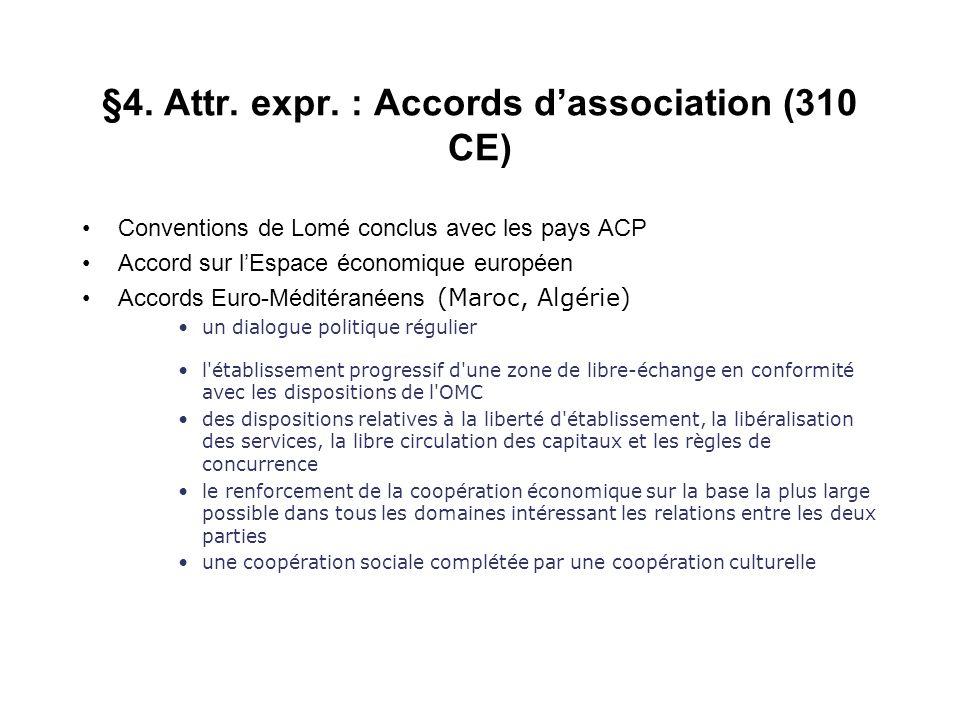 §4. Attr. expr. : Accords dassociation (310 CE) Conventions de Lomé conclus avec les pays ACP Accord sur lEspace économique européen Accords Euro-Médi
